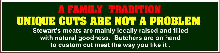 Stewart's  meats are mainly locally raised and filled  with natural goodness.  Butchers are on hand to custom cut meat the way you like it .  A FAMILY  TRADITION  UNIQUE CUTS ARE NOT A PROBLEM