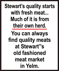Stewart's quality starts  with fresh meat...  Much of it is from  their own herd.    You can always  find quality meats  at Stewart's old fashioned  meat market  in Yelm.