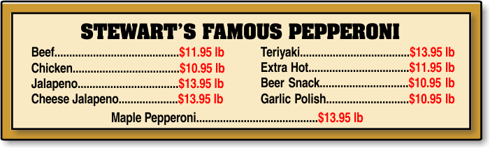 STEWART'S FAMOUS PEPPERONI     Teriyaki.....................................$7.49 lb Extra Hot..................................$6.99 lb Beer Snack..............................$6.59 lb Garlic Polish............................$6.59 lb  Beef..........................................$6.99 lb Chicken.....................................$6.59 lb Jalapeno...................................$7.49 lb Maple........................................$6.59 lb