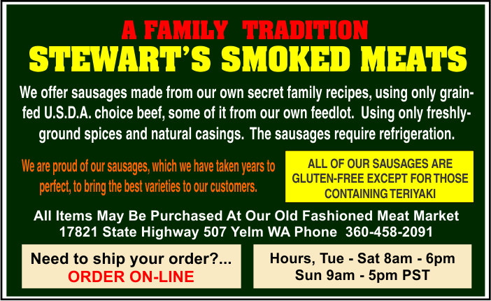 All Items May Be Purchased At Our Old Fashioned Meat Market 17821 State Highway 507 Yelm WA Phone  360-458-2091      A FAMILY  TRADITION Shipping & Handling Extra Hours, Mon - Sat 8am - 6pm Sun 10am - 5pm PST STEWART'S SMOKED MEATS
