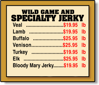 WILD GAME AND  SPECIALTY JERKY Veal ............................$14.99 lb Lamb .........................$14.99 lb Buffalo ......................$19.95 lb Venison......................$22.95 lb Turkey ........................$13.99 lb Elk ..............................$22.95 lb
