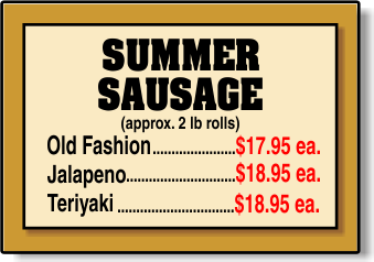 Old Fashion  (approx. 2 lb rolls).......................$9.95 ea. Jalapeno  (approx. 2 lb rolls) ...................$10.99 ea. Teriyaki  (approx. 2 lb rolls).....................$10.99 ea. SUMMER  SAUSAGE